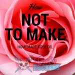 How Not to Make Homemade Rose Oil